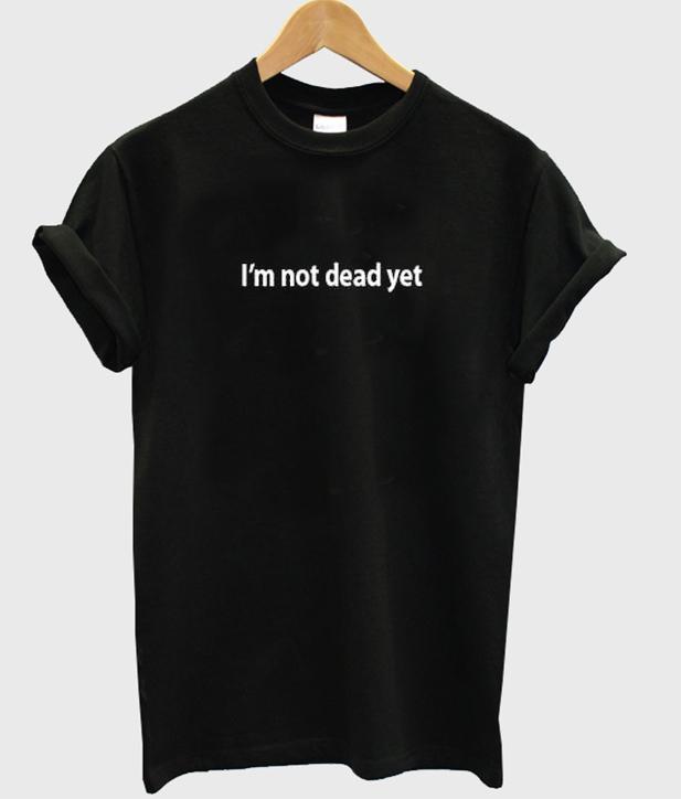I'm not dead yet tshirt IGS